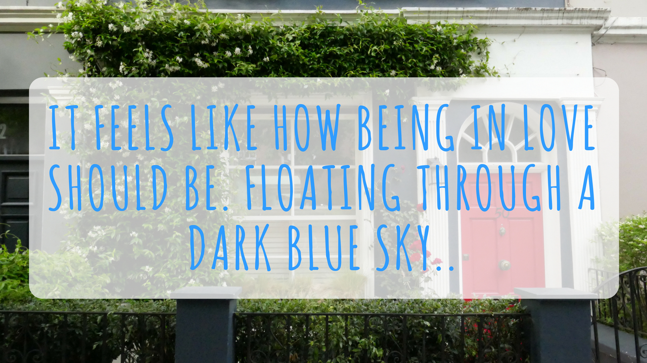 It Feels Like How Being in Love Should Be. Floating Through a Dark Blue Sky..